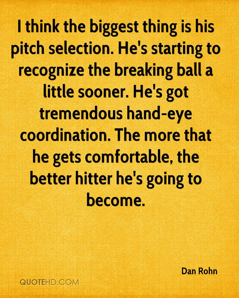 I think the biggest thing is his pitch selection. He's starting to recognize the breaking ball a little sooner. He's got tremendous hand-eye coordination. The more that he gets comfortable, the better hitter he's going to become.