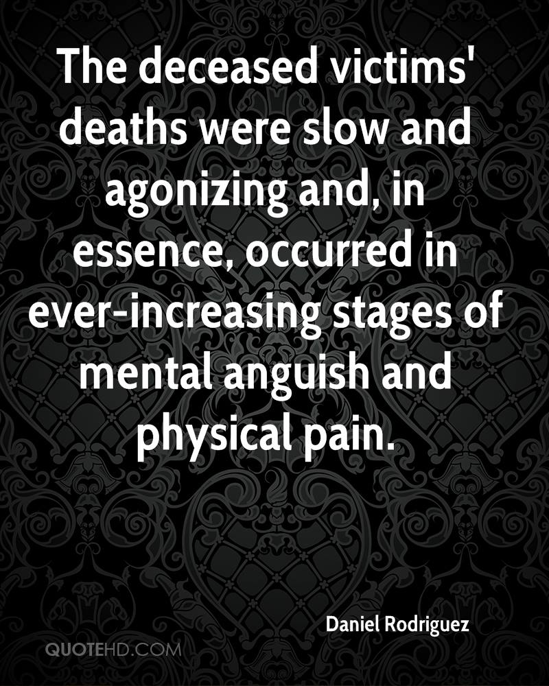 The deceased victims' deaths were slow and agonizing and, in essence, occurred in ever-increasing stages of mental anguish and physical pain.