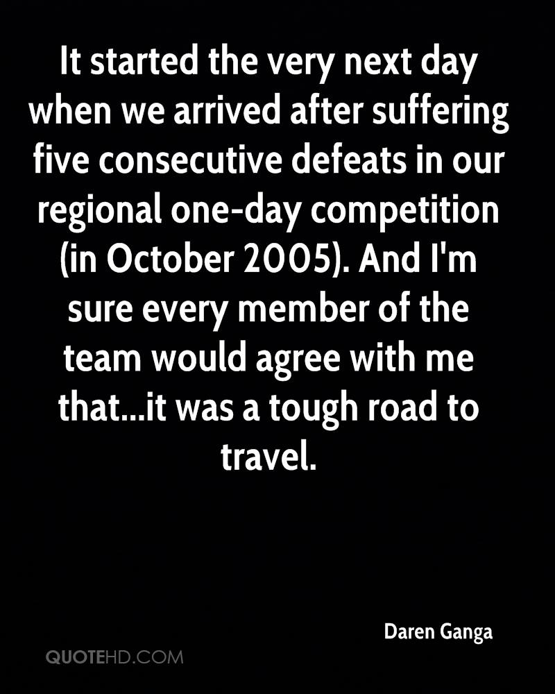 It started the very next day when we arrived after suffering five consecutive defeats in our regional one-day competition (in October 2005). And I'm sure every member of the team would agree with me that...it was a tough road to travel.