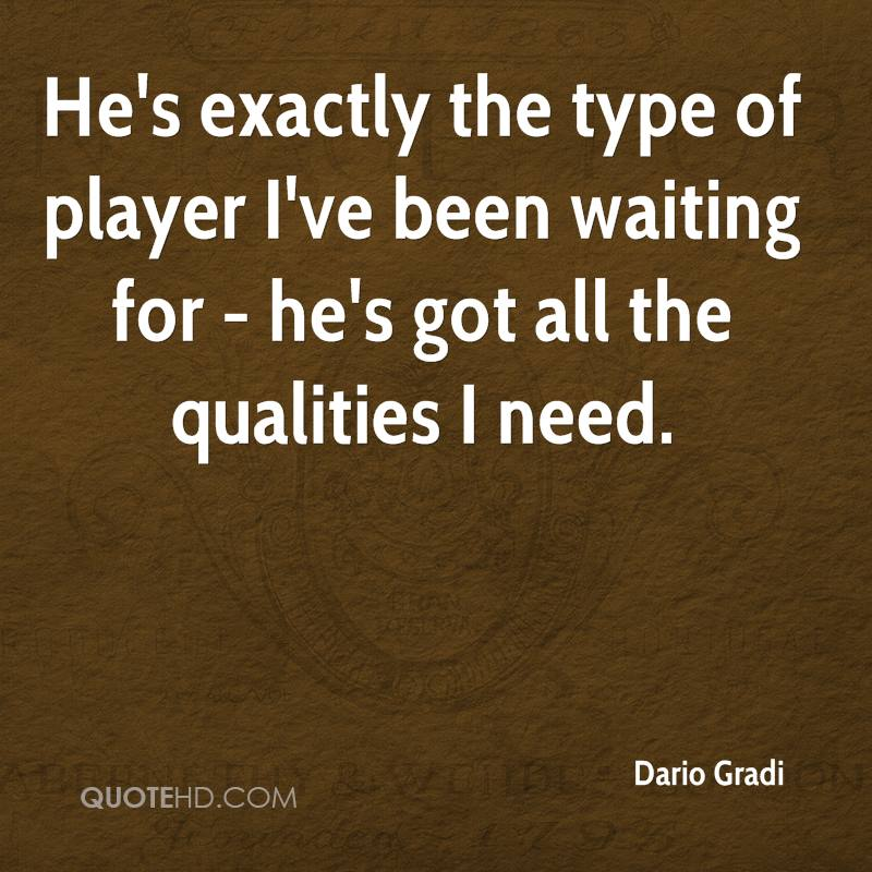 He's exactly the type of player I've been waiting for - he's got all the qualities I need.