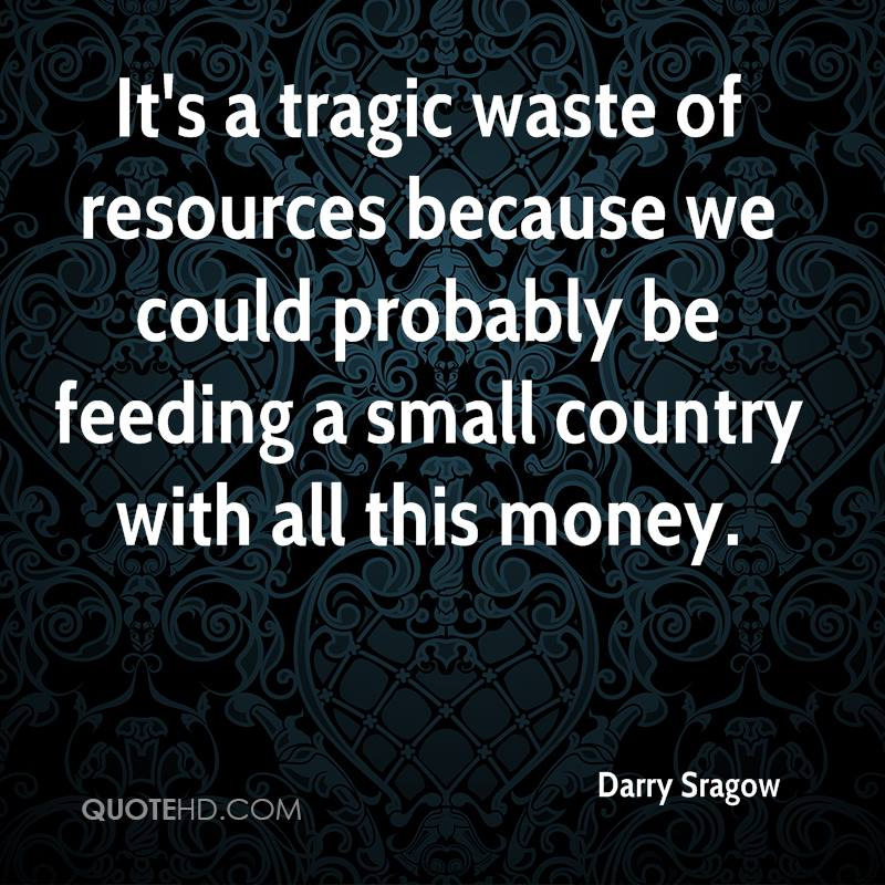 It's a tragic waste of resources because we could probably be feeding a small country with all this money.