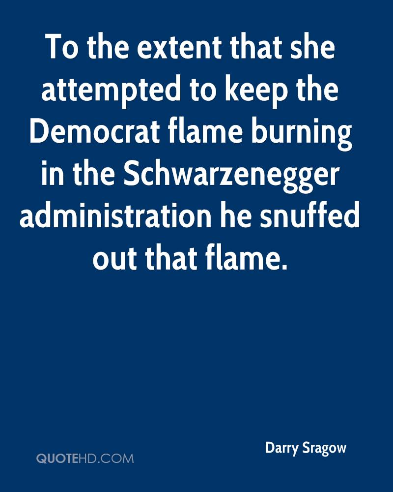 To the extent that she attempted to keep the Democrat flame burning in the Schwarzenegger administration he snuffed out that flame.