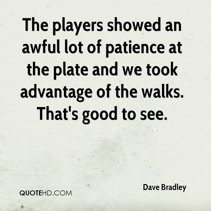 The players showed an awful lot of patience at the plate and we took advantage of the walks. That's good to see.