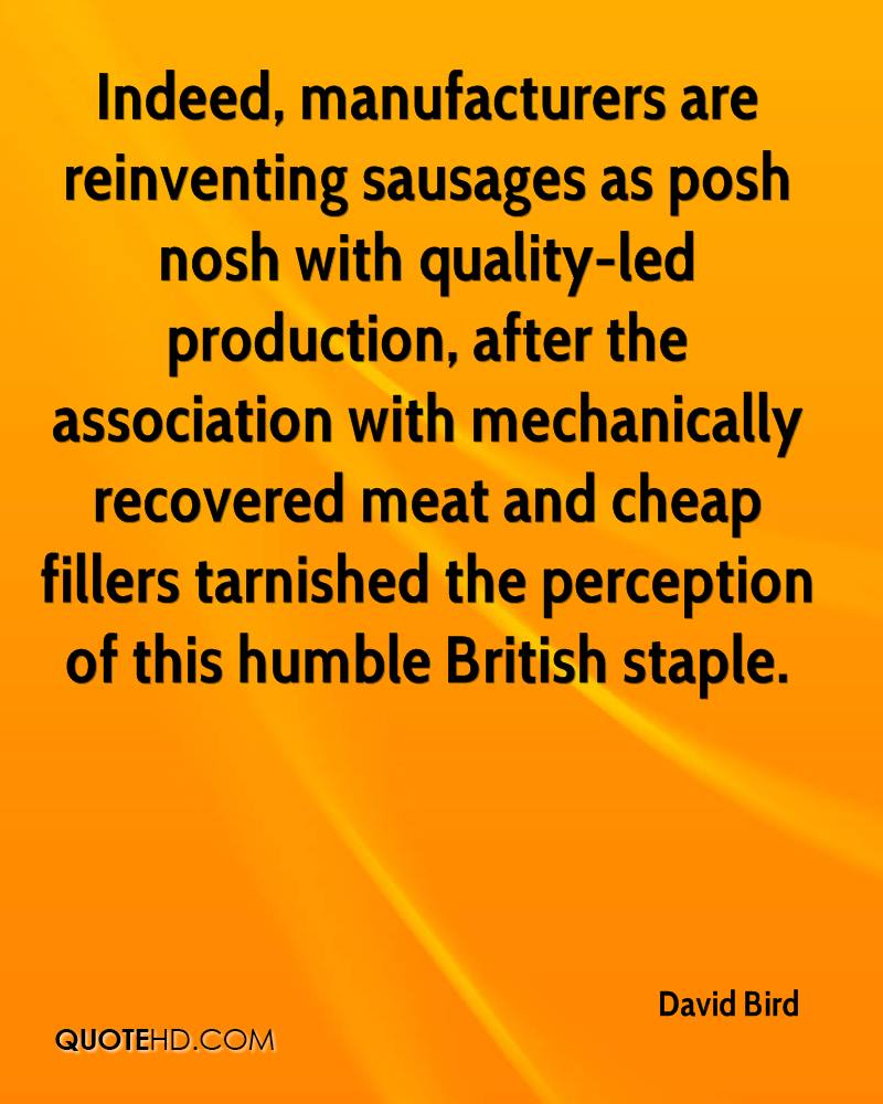 Indeed, manufacturers are reinventing sausages as posh nosh with quality-led production, after the association with mechanically recovered meat and cheap fillers tarnished the perception of this humble British staple.