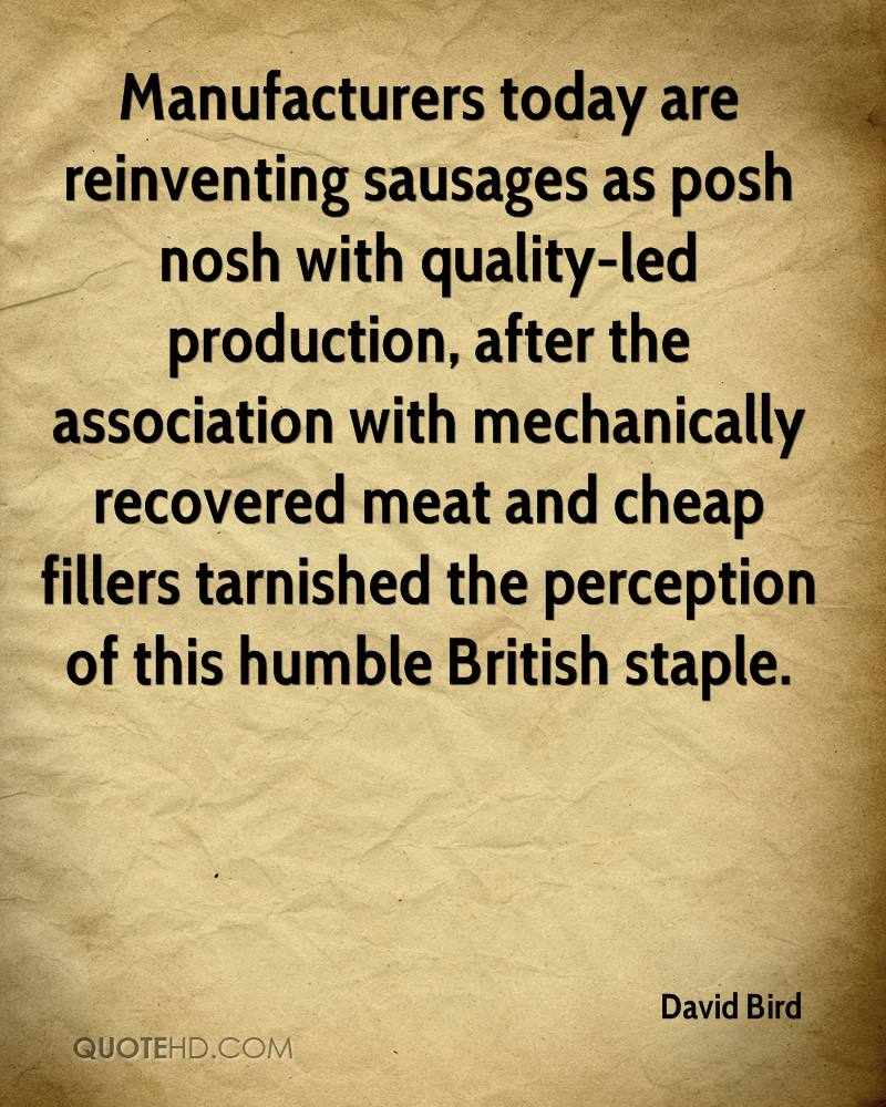 Manufacturers today are reinventing sausages as posh nosh with quality-led production, after the association with mechanically recovered meat and cheap fillers tarnished the perception of this humble British staple.