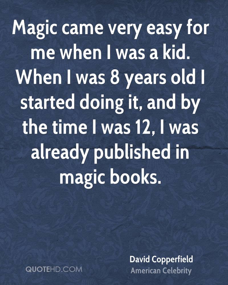 Magic came very easy for me when I was a kid. When I was 8 years old I started doing it, and by the time I was 12, I was already published in magic books.