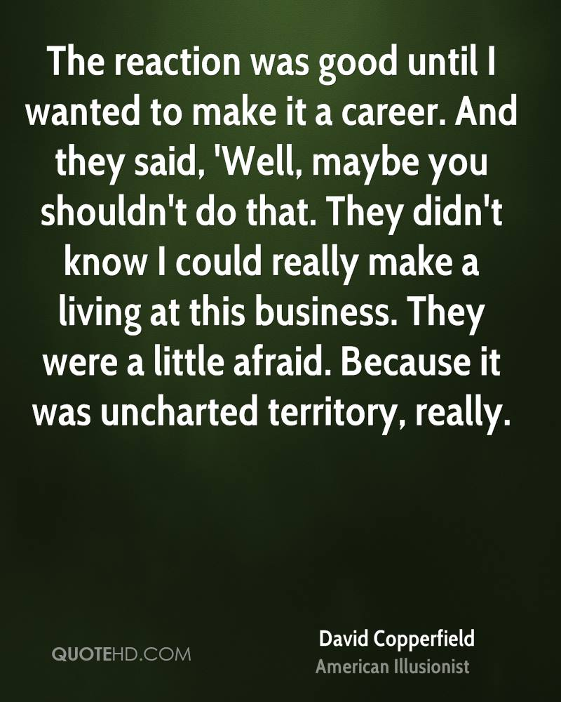The reaction was good until I wanted to make it a career. And they said, 'Well, maybe you shouldn't do that. They didn't know I could really make a living at this business. They were a little afraid. Because it was uncharted territory, really.