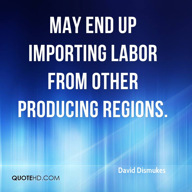may end up importing labor from other producing regions.