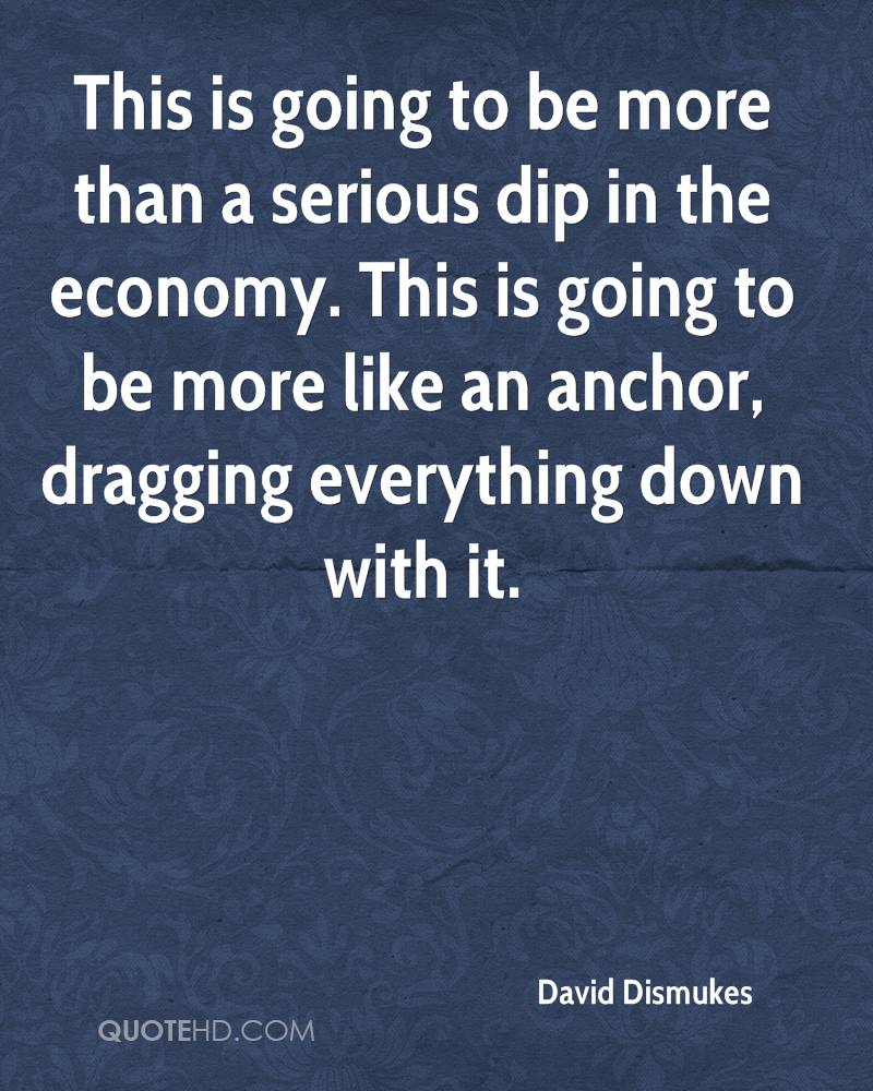This is going to be more than a serious dip in the economy. This is going to be more like an anchor, dragging everything down with it.