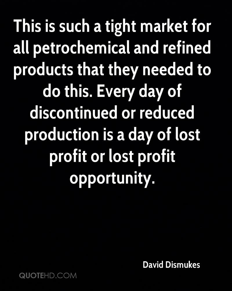 This is such a tight market for all petrochemical and refined products that they needed to do this. Every day of discontinued or reduced production is a day of lost profit or lost profit opportunity.