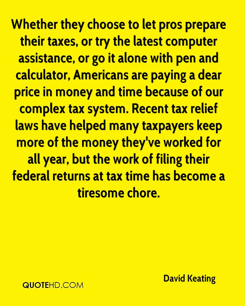 Whether they choose to let pros prepare their taxes, or try the latest computer assistance, or go it alone with pen and calculator, Americans are paying a dear price in money and time because of our complex tax system. Recent tax relief laws have helped many taxpayers keep more of the money they've worked for all year, but the work of filing their federal returns at tax time has become a tiresome chore.