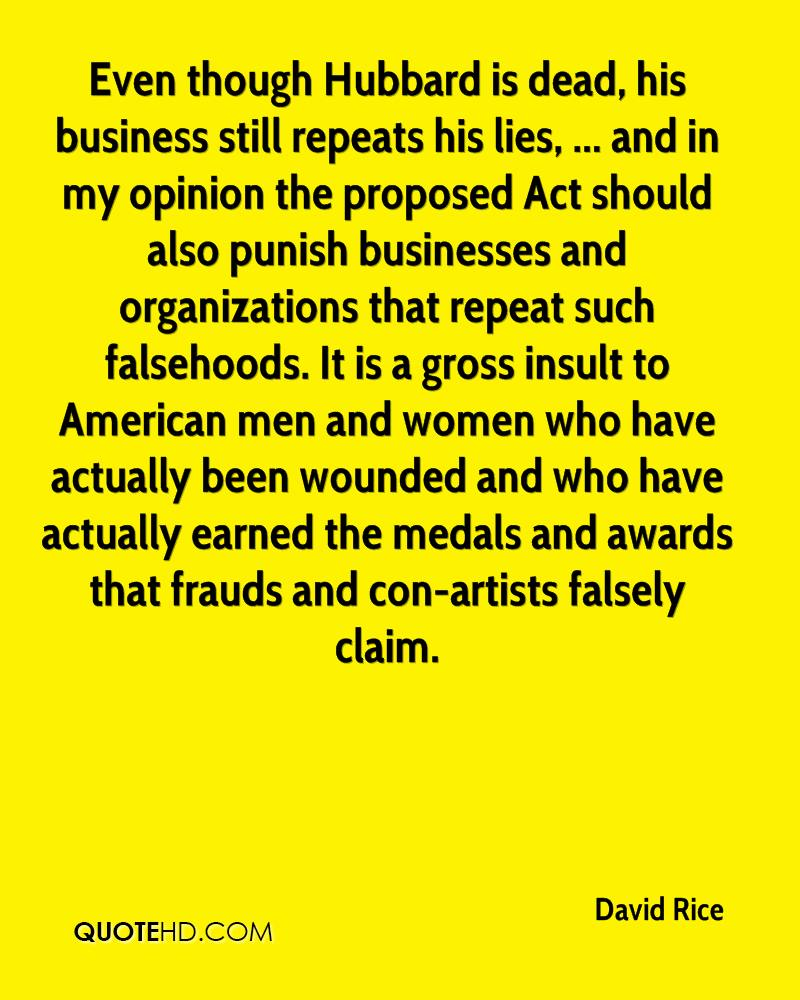 Even though Hubbard is dead, his business still repeats his lies, ... and in my opinion the proposed Act should also punish businesses and organizations that repeat such falsehoods. It is a gross insult to American men and women who have actually been wounded and who have actually earned the medals and awards that frauds and con-artists falsely claim.
