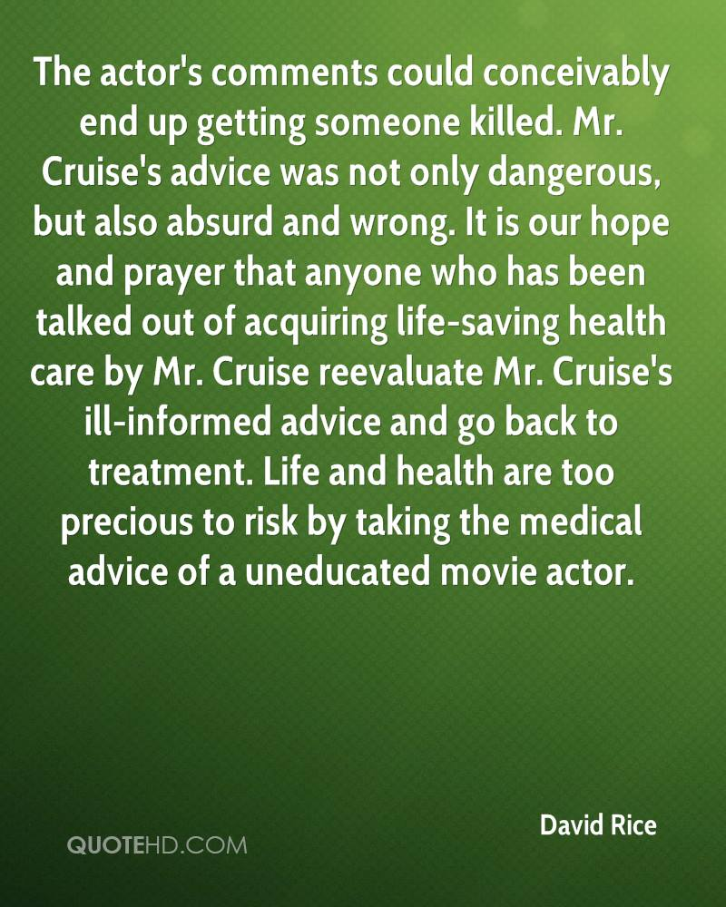 The actor's comments could conceivably end up getting someone killed. Mr. Cruise's advice was not only dangerous, but also absurd and wrong. It is our hope and prayer that anyone who has been talked out of acquiring life-saving health care by Mr. Cruise reevaluate Mr. Cruise's ill-informed advice and go back to treatment. Life and health are too precious to risk by taking the medical advice of a uneducated movie actor.