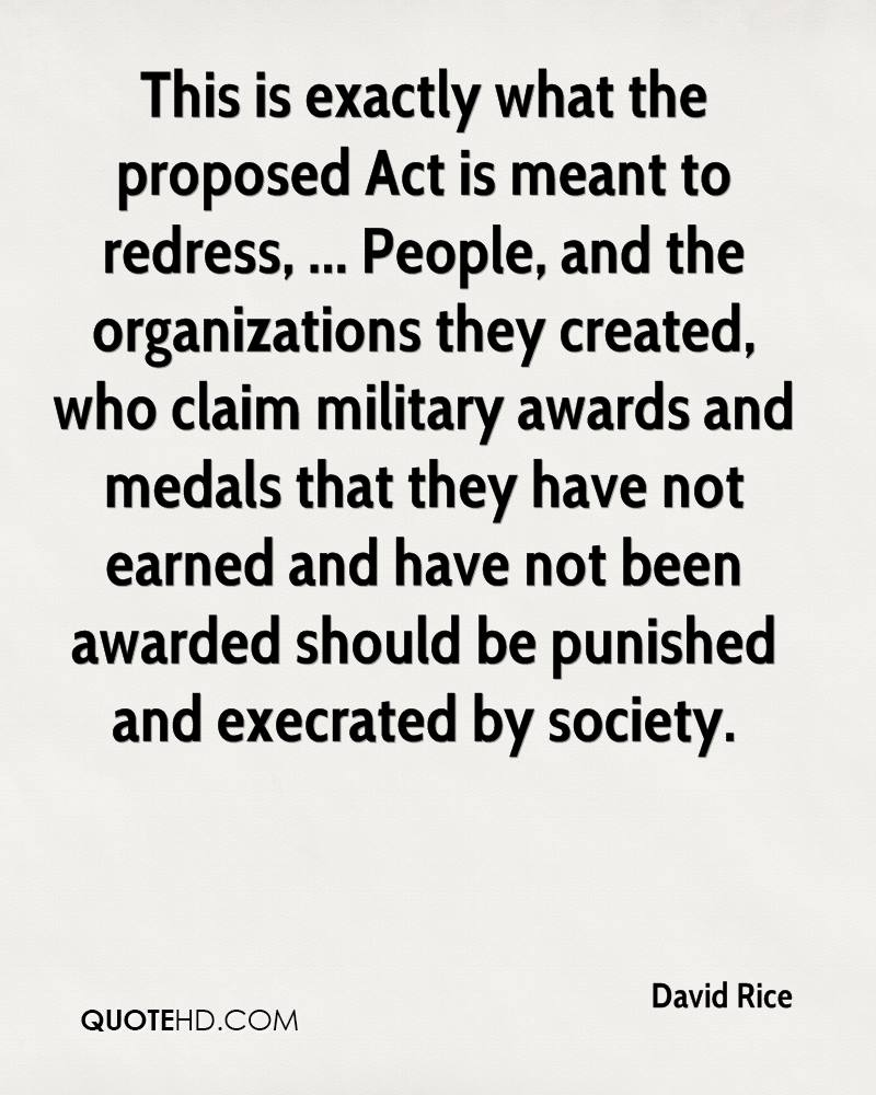 This is exactly what the proposed Act is meant to redress, ... People, and the organizations they created, who claim military awards and medals that they have not earned and have not been awarded should be punished and execrated by society.