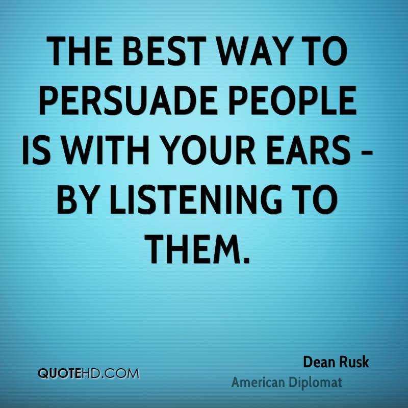 The best way to persuade people is with your ears - by listening to them.