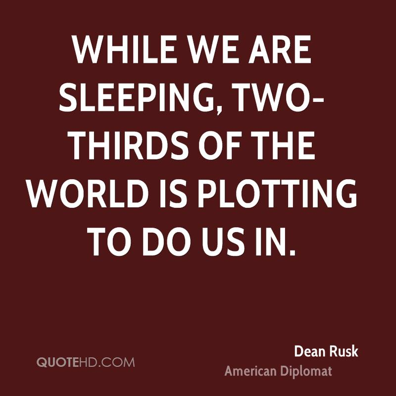 While we are sleeping, two-thirds of the world is plotting to do us in.