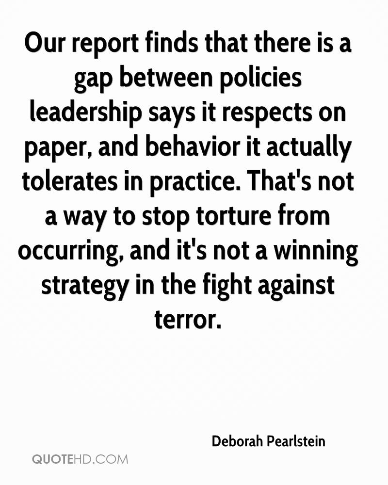 Our report finds that there is a gap between policies leadership says it respects on paper, and behavior it actually tolerates in practice. That's not a way to stop torture from occurring, and it's not a winning strategy in the fight against terror.