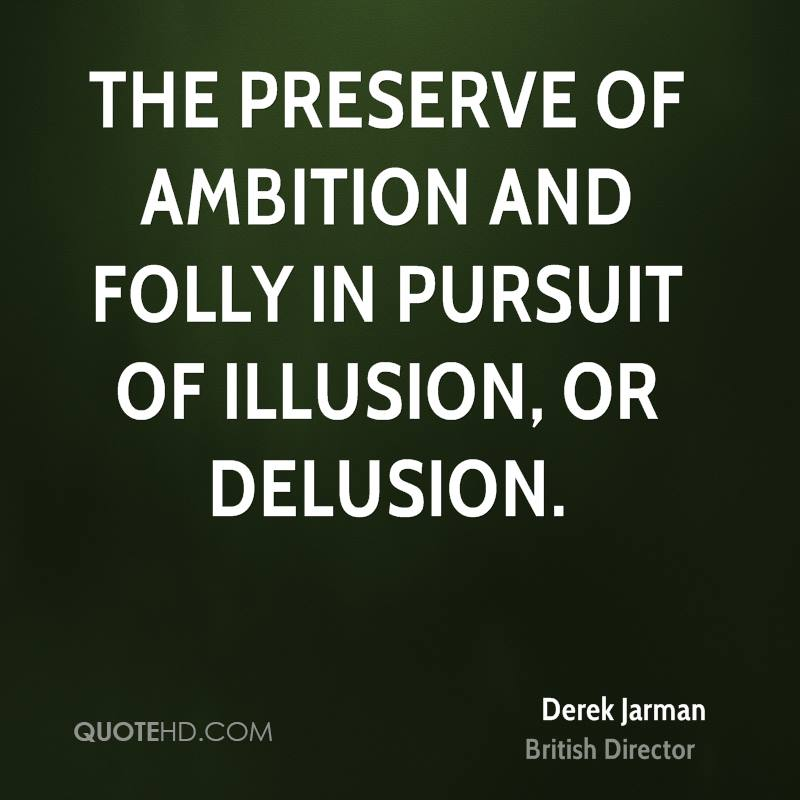 The preserve of ambition and folly in pursuit of illusion, or delusion.
