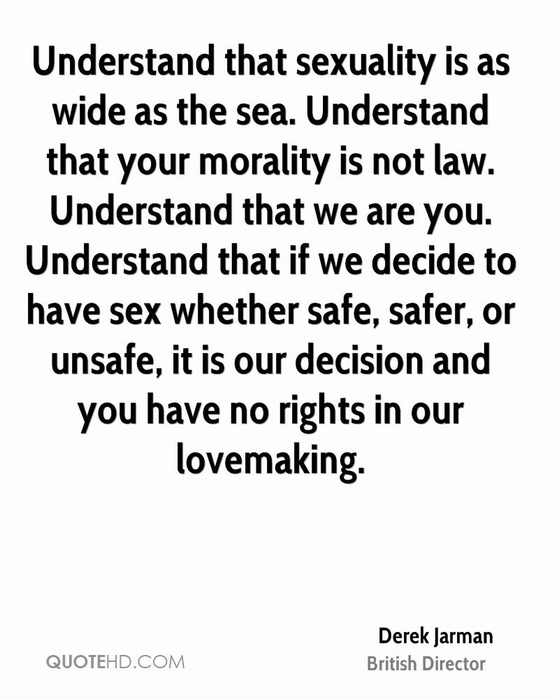 Understand that sexuality is as wide as the sea. Understand that your morality is not law. Understand that we are you. Understand that if we decide to have sex whether safe, safer, or unsafe, it is our decision and you have no rights in our lovemaking.