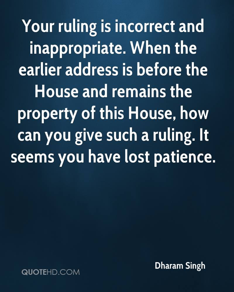 Your ruling is incorrect and inappropriate. When the earlier address is before the House and remains the property of this House, how can you give such a ruling. It seems you have lost patience.