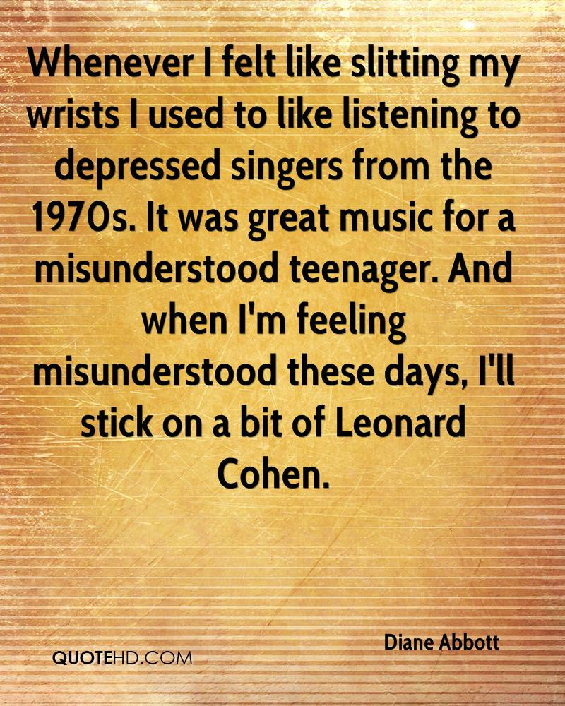 Whenever I felt like slitting my wrists I used to like listening to depressed singers from the 1970s. It was great music for a misunderstood teenager. And when I'm feeling misunderstood these days, I'll stick on a bit of Leonard Cohen.
