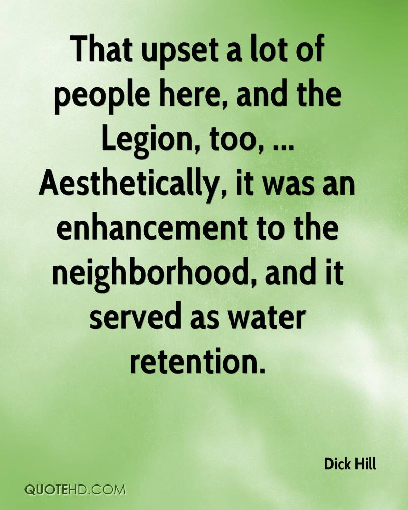 That upset a lot of people here, and the Legion, too, ... Aesthetically, it was an enhancement to the neighborhood, and it served as water retention.