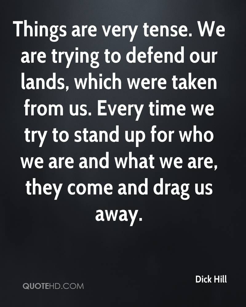 Things are very tense. We are trying to defend our lands, which were taken from us. Every time we try to stand up for who we are and what we are, they come and drag us away.