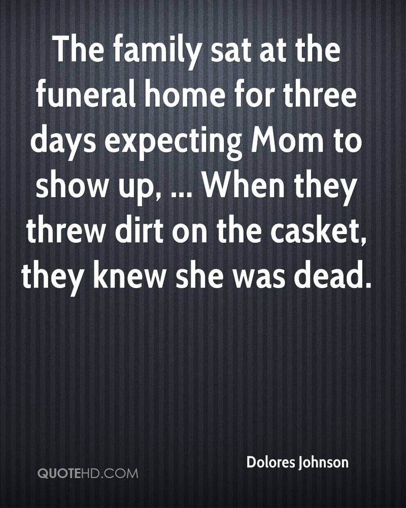 The family sat at the funeral home for three days expecting Mom to show up, ... When they threw dirt on the casket, they knew she was dead.