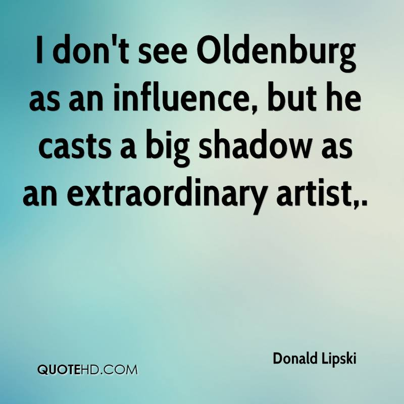 I don't see Oldenburg as an influence, but he casts a big shadow as an extraordinary artist.