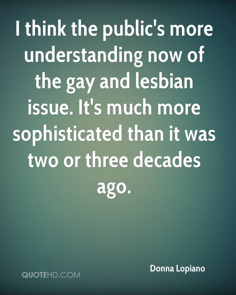 I think the public's more understanding now of the gay and lesbian issue. It's much more sophisticated than it was two or three decades ago.