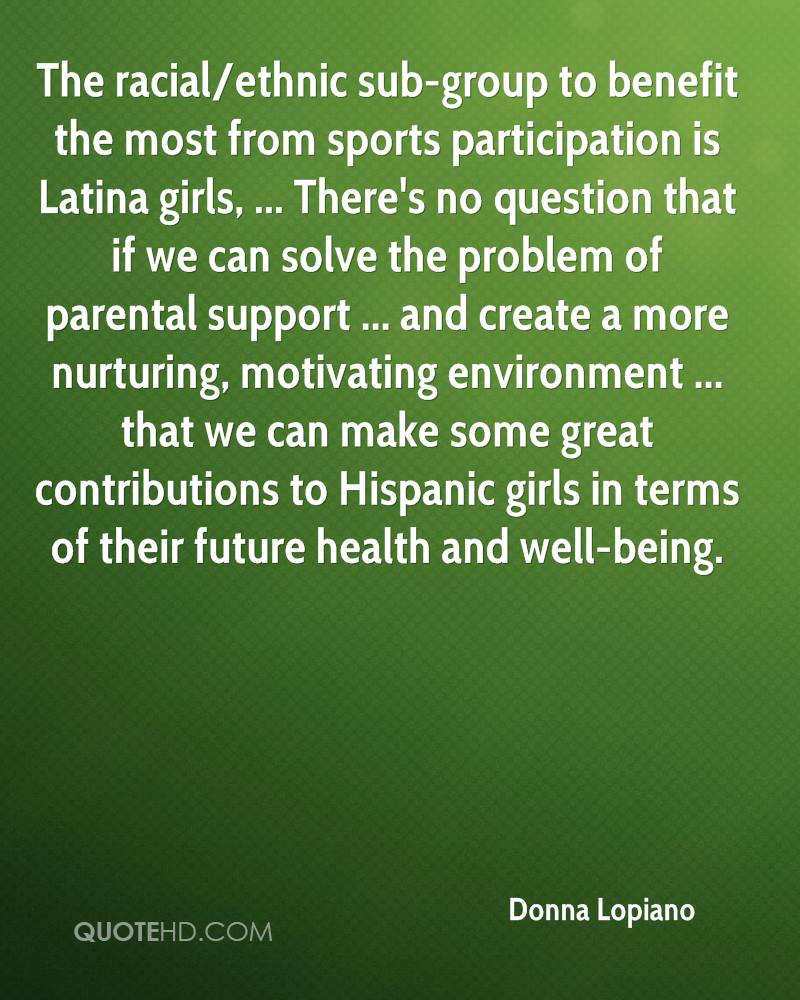 The racial/ethnic sub-group to benefit the most from sports participation is Latina girls, ... There's no question that if we can solve the problem of parental support ... and create a more nurturing, motivating environment ... that we can make some great contributions to Hispanic girls in terms of their future health and well-being.