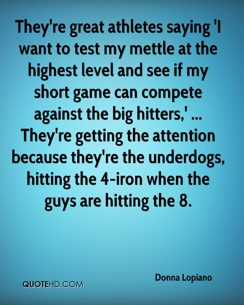They're great athletes saying 'I want to test my mettle at the highest level and see if my short game can compete against the big hitters,' ... They're getting the attention because they're the underdogs, hitting the 4-iron when the guys are hitting the 8.