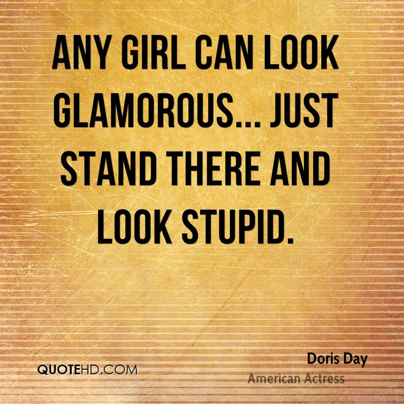 Any girl can look glamorous... just stand there and look stupid.