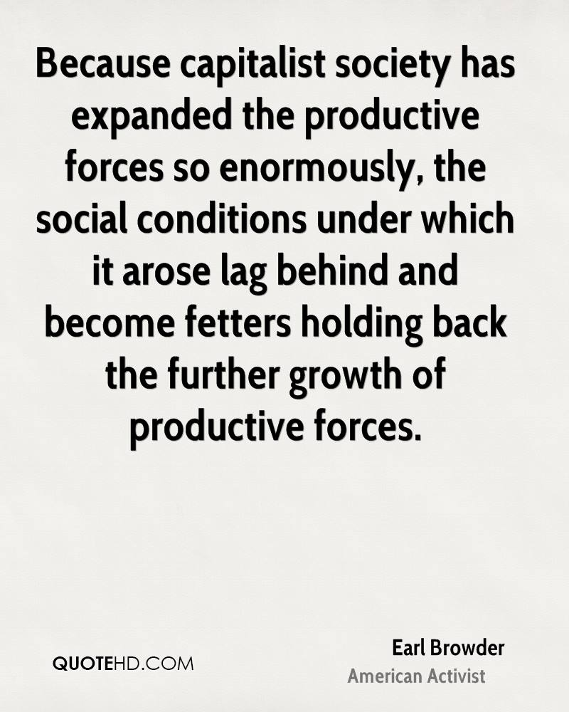 Because capitalist society has expanded the productive forces so enormously, the social conditions under which it arose lag behind and become fetters holding back the further growth of productive forces.
