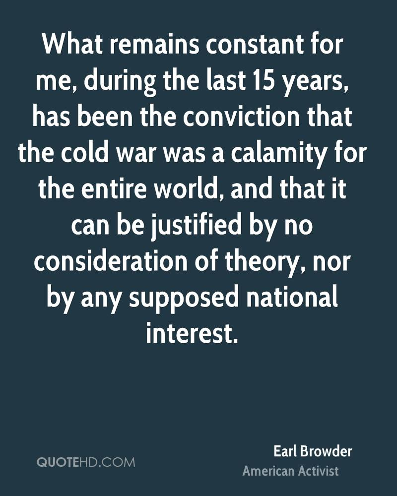 What remains constant for me, during the last 15 years, has been the conviction that the cold war was a calamity for the entire world, and that it can be justified by no consideration of theory, nor by any supposed national interest.