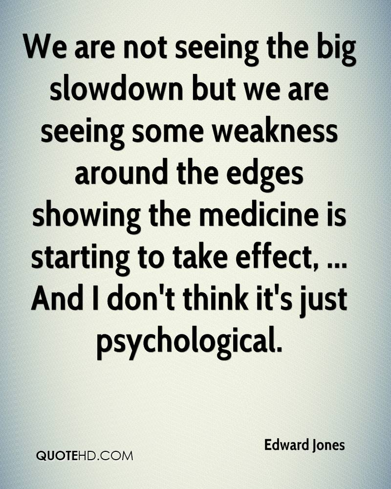 We are not seeing the big slowdown but we are seeing some weakness around the edges showing the medicine is starting to take effect, ... And I don't think it's just psychological.