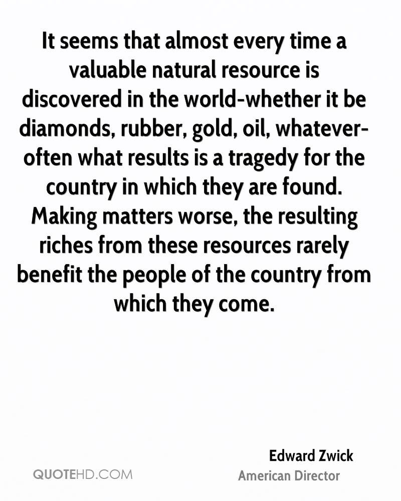 It seems that almost every time a valuable natural resource is discovered in the world-whether it be diamonds, rubber, gold, oil, whatever-often what results is a tragedy for the country in which they are found. Making matters worse, the resulting riches from these resources rarely benefit the people of the country from which they come.
