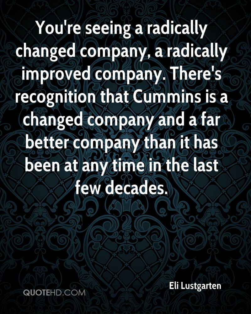 You're seeing a radically changed company, a radically improved company. There's recognition that Cummins is a changed company and a far better company than it has been at any time in the last few decades.