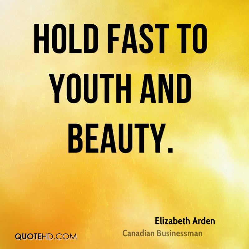 Hold fast to youth and beauty.