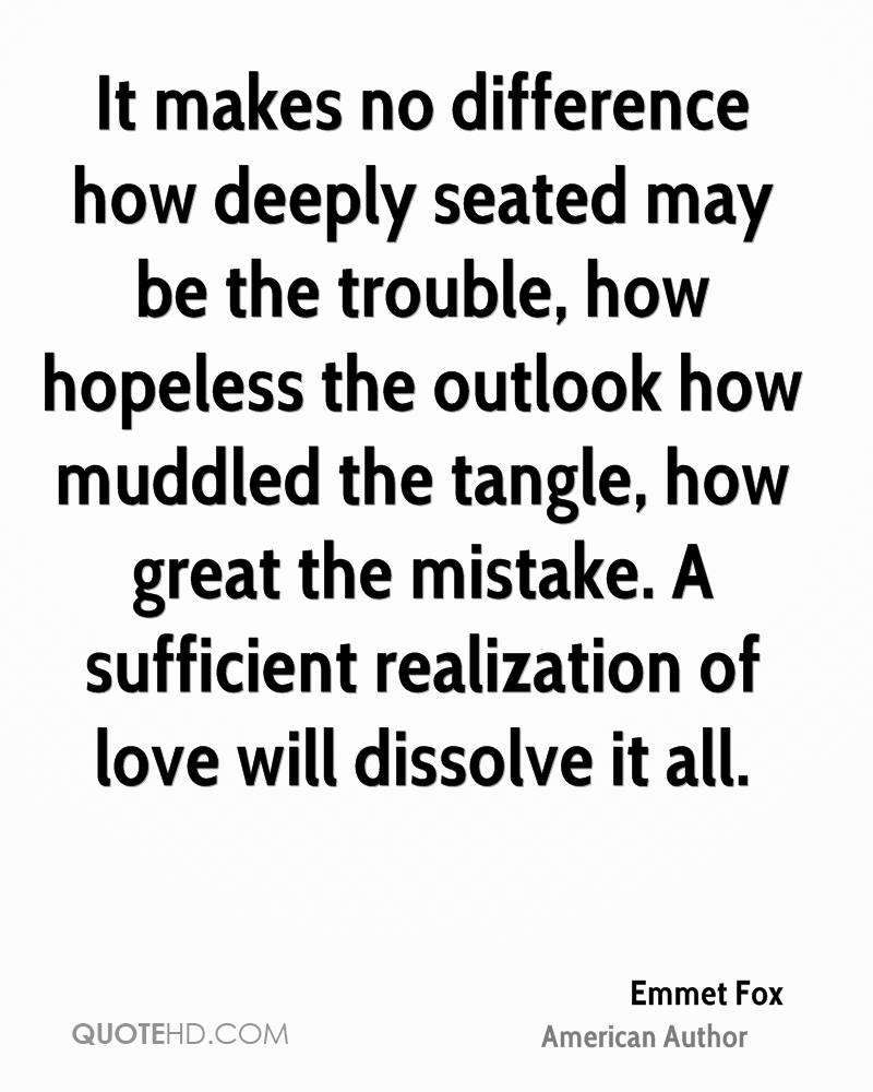 It makes no difference how deeply seated may be the trouble, how hopeless the outlook how muddled the tangle, how great the mistake. A sufficient realization of love will dissolve it all.