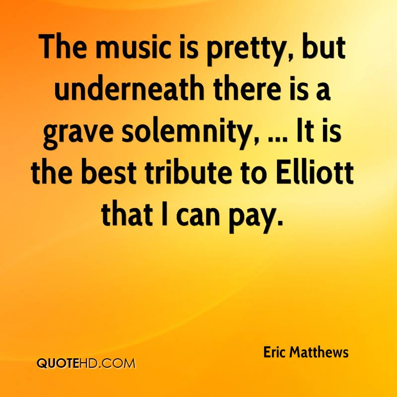The music is pretty, but underneath there is a grave solemnity, ... It is the best tribute to Elliott that I can pay.