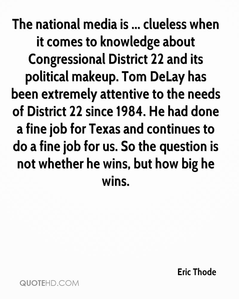 The national media is ... clueless when it comes to knowledge about Congressional District 22 and its political makeup. Tom DeLay has been extremely attentive to the needs of District 22 since 1984. He had done a fine job for Texas and continues to do a fine job for us. So the question is not whether he wins, but how big he wins.