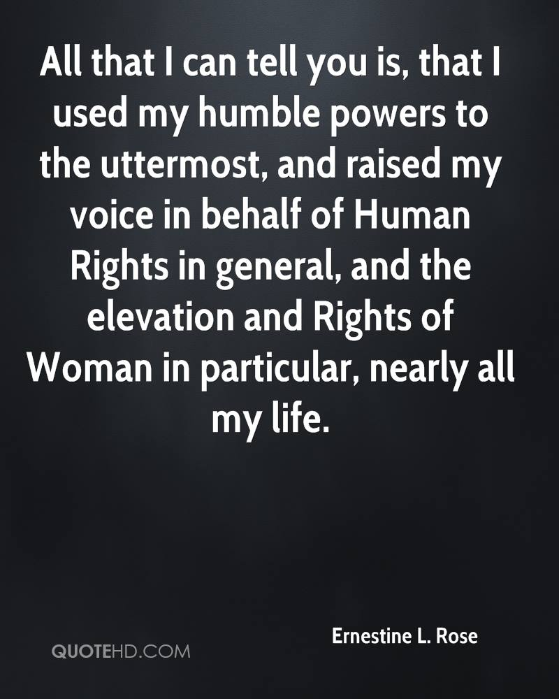 All that I can tell you is, that I used my humble powers to the uttermost, and raised my voice in behalf of Human Rights in general, and the elevation and Rights of Woman in particular, nearly all my life.