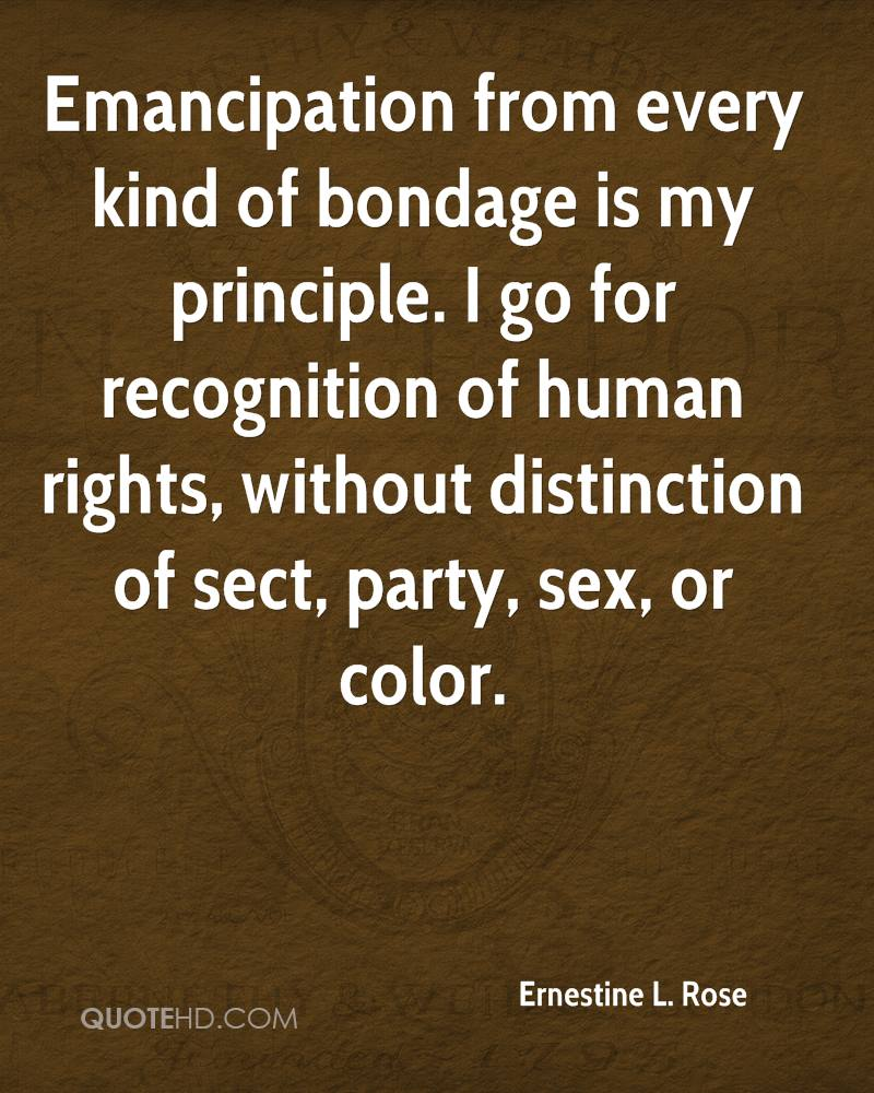 Emancipation from every kind of bondage is my principle. I go for recognition of human rights, without distinction of sect, party, sex, or color.