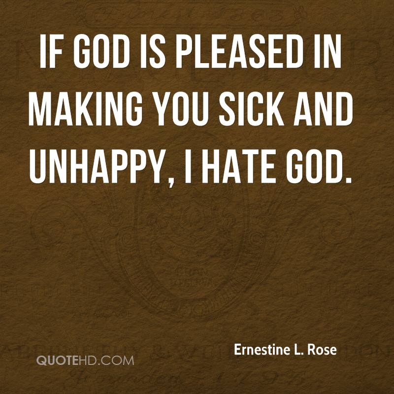 If God is pleased in making you sick and unhappy, I hate God.