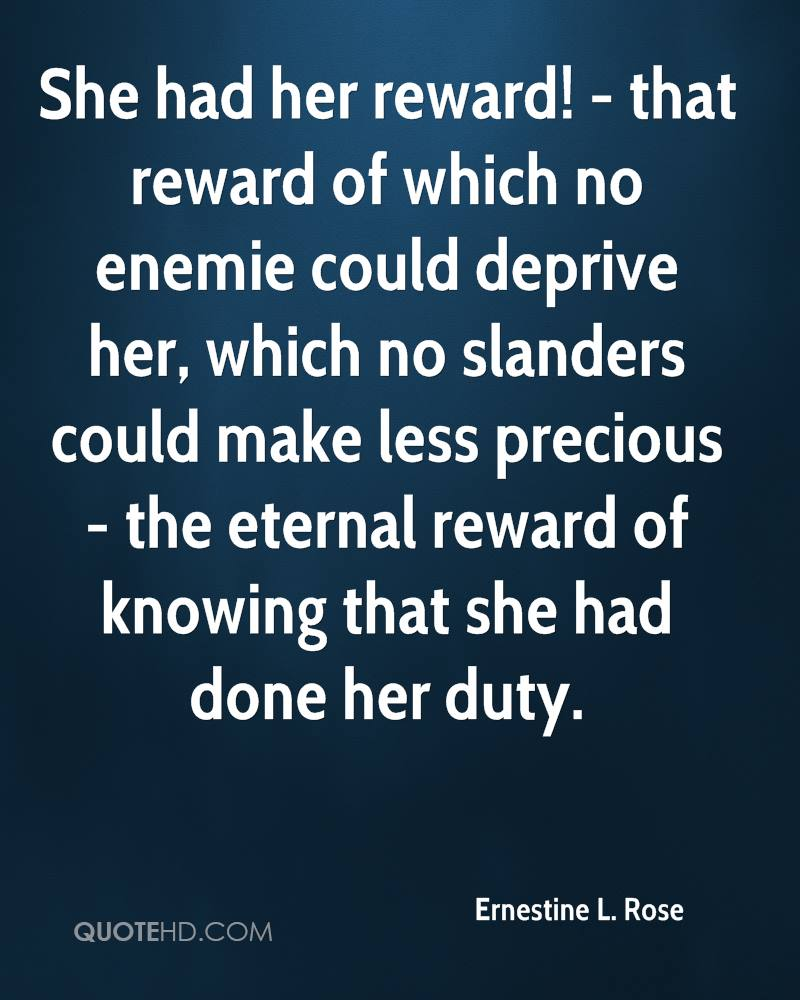 She had her reward! - that reward of which no enemie could deprive her, which no slanders could make less precious - the eternal reward of knowing that she had done her duty.