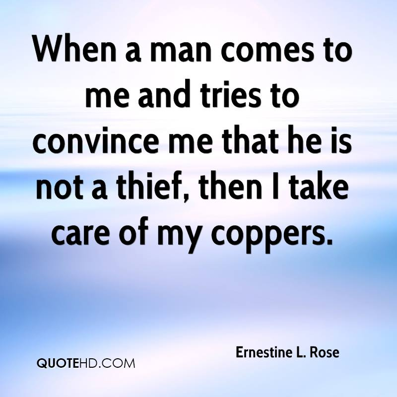 When a man comes to me and tries to convince me that he is not a thief, then I take care of my coppers.