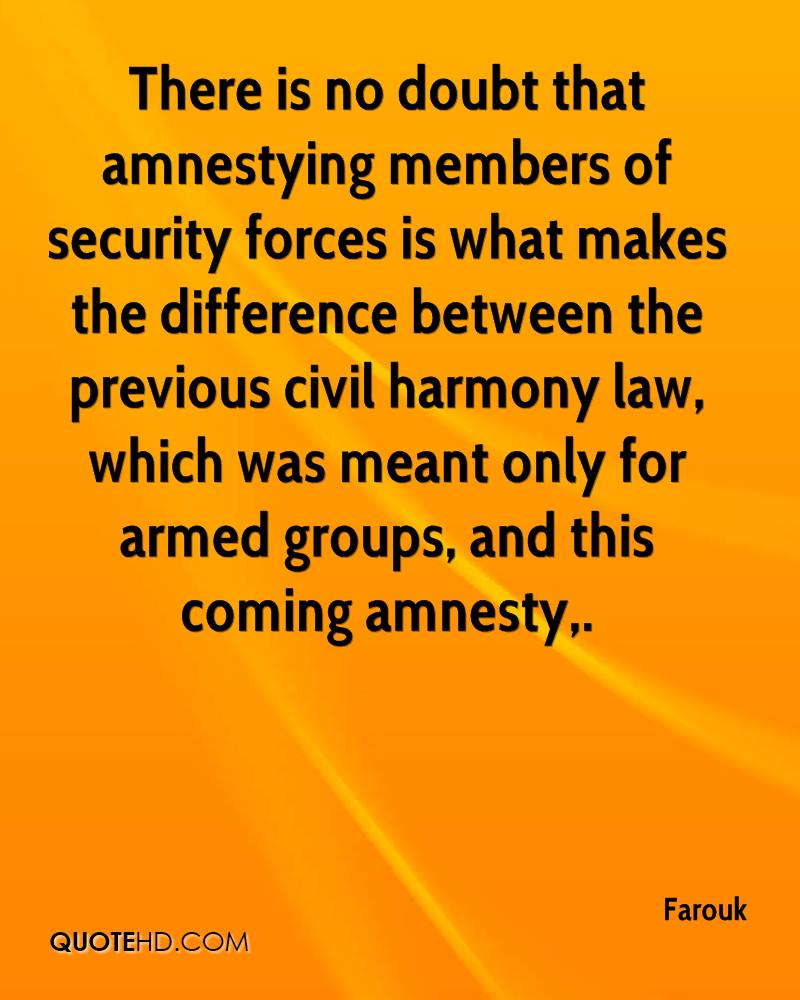 There is no doubt that amnestying members of security forces is what makes the difference between the previous civil harmony law, which was meant only for armed groups, and this coming amnesty.