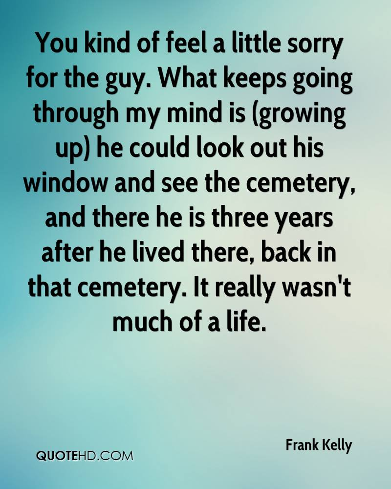 You kind of feel a little sorry for the guy. What keeps going through my mind is (growing up) he could look out his window and see the cemetery, and there he is three years after he lived there, back in that cemetery. It really wasn't much of a life.