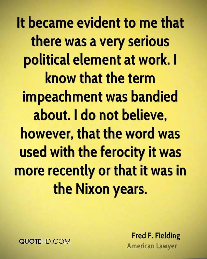 It became evident to me that there was a very serious political element at work. I know that the term impeachment was bandied about. I do not believe, however, that the word was used with the ferocity it was more recently or that it was in the Nixon years.